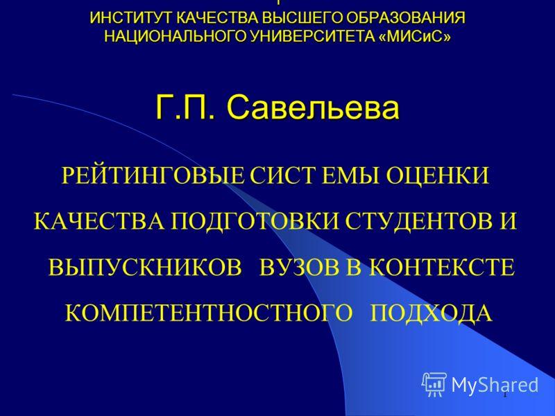 1 1 ИНСТИТУТ КАЧЕСТВА ВЫСШЕГО ОБРАЗОВАНИЯ НАЦИОНАЛЬНОГО УНИВЕРСИТЕТА «МИСиС» Г.П. Савельева РЕЙТИНГОВЫЕ СИСТ ЕМЫ ОЦЕНКИ КАЧЕСТВА ПОДГОТОВКИ СТУДЕНТОВ И ВЫПУСКНИКОВ ВУЗОВ В КОНТЕКСТЕ КОМПЕТЕНТНОСТНОГО ПОДХОДА