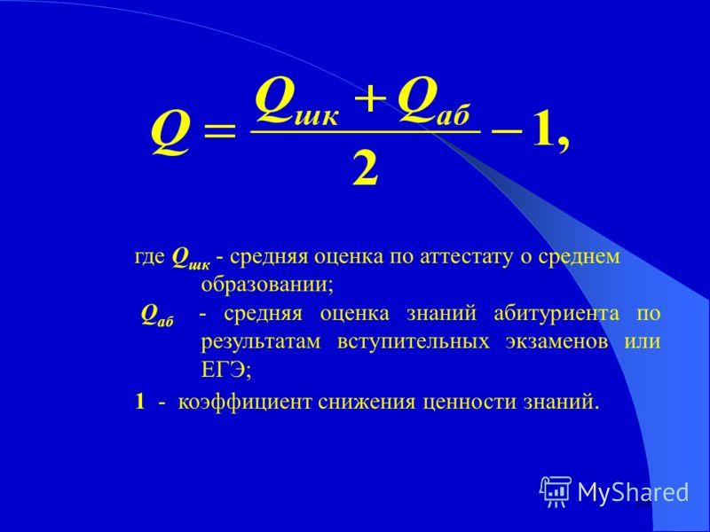 10 где Q шк - средняя оценка по аттестату о среднем образовании; Q аб - средняя оценка знаний абитуриента по результатам вступительных экзаменов или ЕГЭ; 1 - коэффициент снижения ценности знаний.