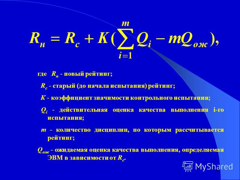 11 где R н - новый рейтинг; R c - старый (до начала испытания) рейтинг; К - коэффициент значимости контрольного испытания; Q i - действительная оценка качества выполнения i-го испытания; m - количество дисциплин, по которым рассчитывается рейтинг; Q