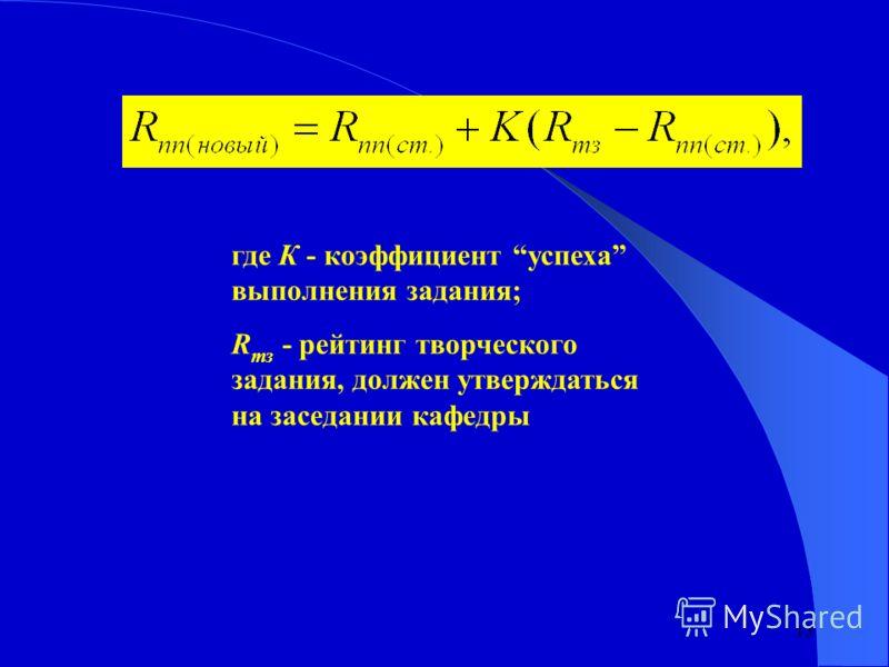 13 где К - коэффициент успеха выполнения задания; R тз - рейтинг творческого задания, должен утверждаться на заседании кафедры