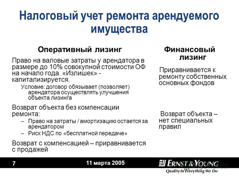 11 марта 2005 7 Налоговый учет ремонта арендуемого имущества Оперативный лизинг Право на валовые затраты у арендатора в размере до 10% совокупной стоимости ОФ на начало года. «Излишек» - капитализируется. Условие: договор обязывает (позволяет) аренда