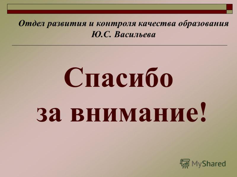 Спасибо за внимание! Отдел развития и контроля качества образования Ю.С. Васильева