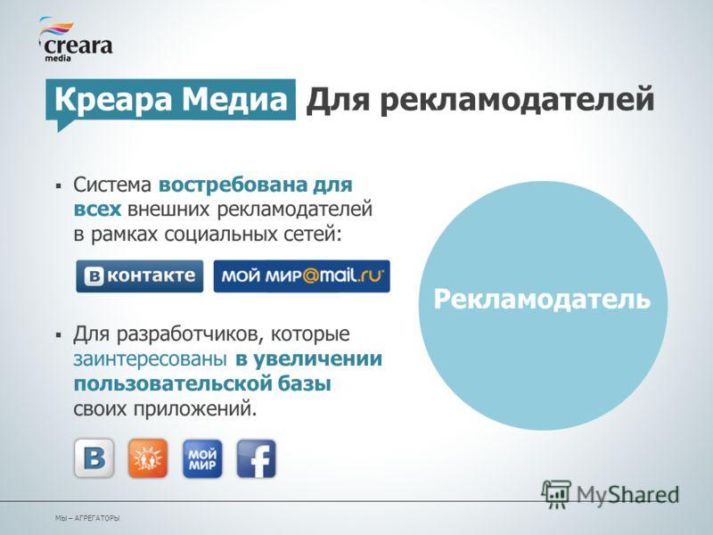 Система востребована для всех внешних рекламодателей в рамках социальных сетей: Для разработчиков, которые заинтересованы в увеличении пользовательской базы своих приложений. Креара Медиа Для рекламодателей Рекламодатель МЫ – АГРЕГАТОРЫ