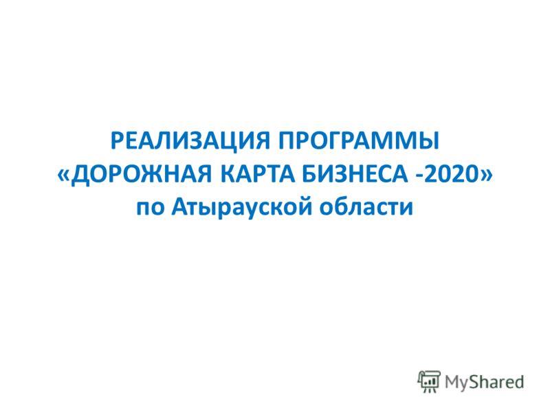 РЕАЛИЗАЦИЯ ПРОГРАММЫ «ДОРОЖНАЯ КАРТА БИЗНЕСА -2020» по Атырауской области