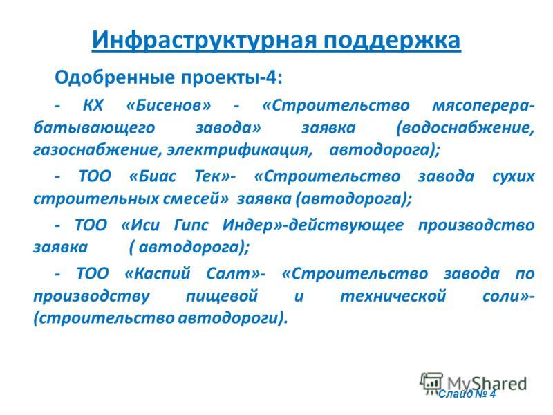 Инфраструктурная поддержка Одобренные проекты-4: - КХ «Бисенов» - «Строительство мясоперера- батывающего завода» заявка (водоснабжение, газоснабжение, электрификация, автодорога); - ТОО «Биас Тек»- «Строительство завода сухих строительных смесей» зая