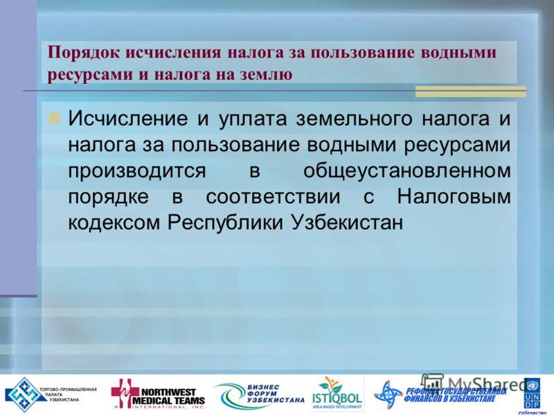 12 Порядок исчисления налога за пользование водными ресурсами и налога на землю Исчисление и уплата земельного налога и за пользование водными ресурсами производится в общеустановленном порядке в соответствии с Налоговым кодексом Республики Узбекиста