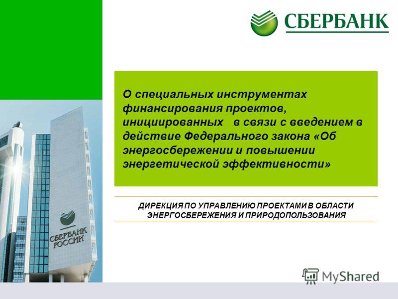 О специальных инструментах финансирования проектов, инициированных в связи с введением в действие Федерального закона «Об энергосбережении и повышении энергетической эффективности» ДИРЕКЦИЯ ПО УПРАВЛЕНИЮ ПРОЕКТАМИ В ОБЛАСТИ ЭНЕРГОСБЕРЕЖЕНИЯ И ПРИРОДО