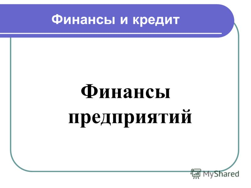 Финансы и кредит Финансы предприятий