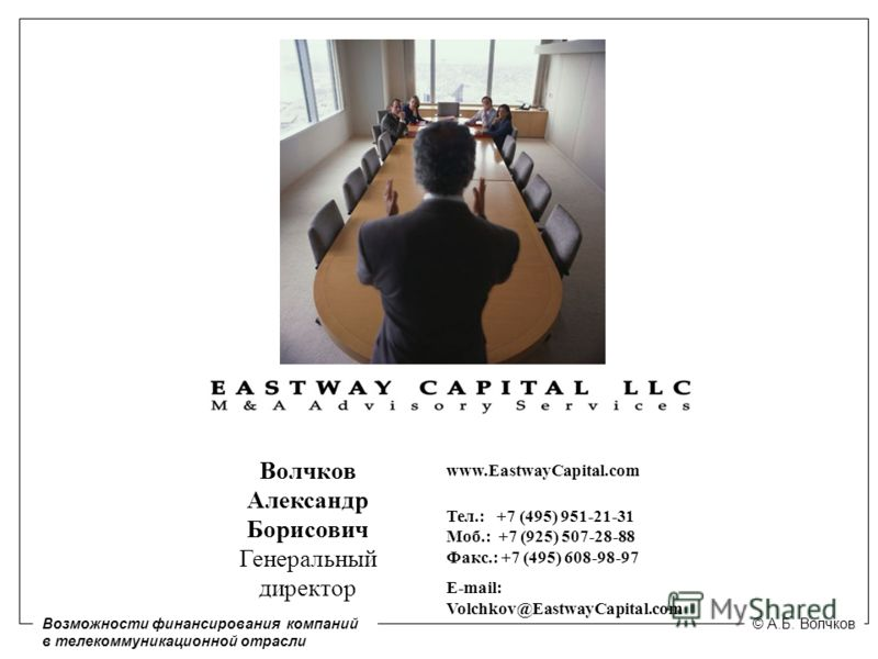 www.EastwayCapital.com Тел.: +7 (495) 951-21-31 Моб.: +7 (925) 507-28-88 Факс.: +7 (495) 608-98-97 E-mail: Volchkov@EastwayCapital.com Волчков Александр Борисович Генеральный директор Возможности финансирования компаний в телекоммуникационной отрасли