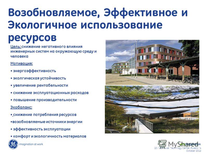 10 / GE Power Technlogy Center, Russia / 9 August 20129 August 2012 Возобновляемое, Эффективное и Экологичное использование ресурсов Цель: снижение негативного влияния инженерных систем на окружающую среду и человека Мотивация: энергоэффективность эк