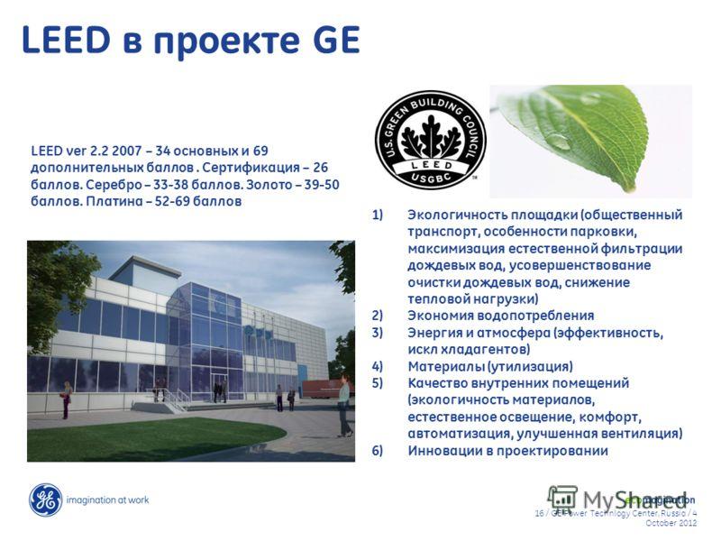 16 / GE Power Technlogy Center, Russia / 9 August 20129 August 2012 LEED ver 2.2 2007 – 34 основных и 69 дополнительных баллов. Сертификация – 26 баллов. Серебро – 33-38 баллов. Золото – 39-50 баллов. Платина – 52-69 баллов LEED в проекте GE 1) Эколо