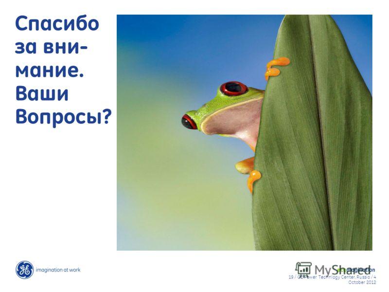 19 / GE Power Technlogy Center, Russia / 9 August 20129 August 2012 Спасибо за вни- мание. Ваши Вопросы?