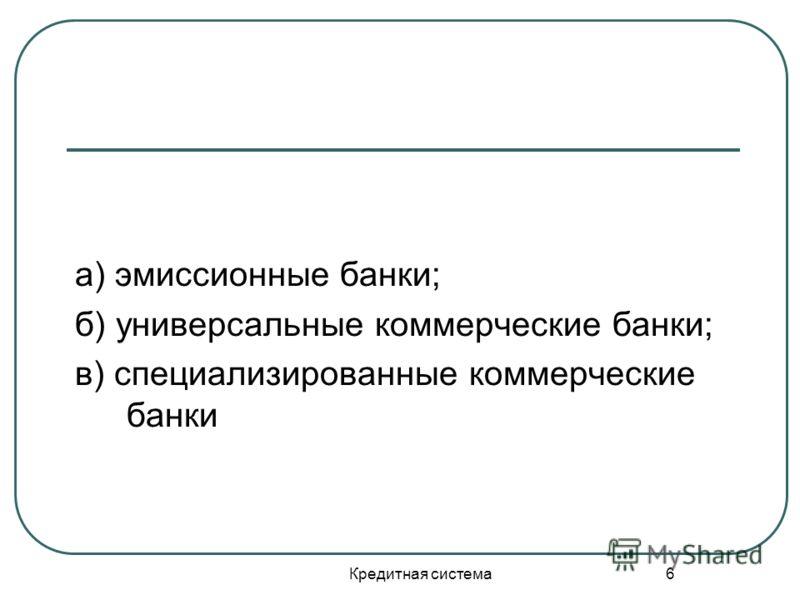 Кредитная система 6 а) эмиссионные банки; б) универсальные коммерческие банки; в) специализированные коммерческие банки