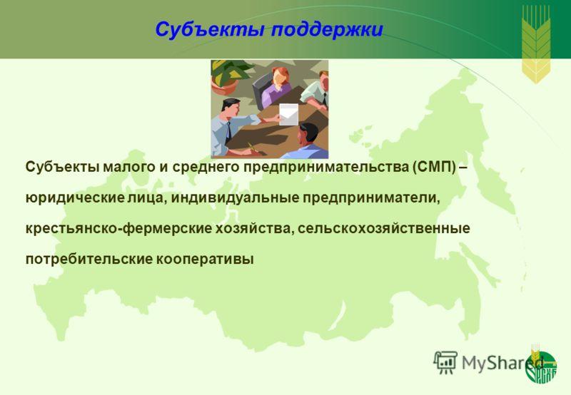 Субъекты поддержки Субъекты малого и среднего предпринимательства (СМП) – юридические лица, индивидуальные предприниматели, крестьянско-фермерские хозяйства, сельскохозяйственные потребительские кооперативы