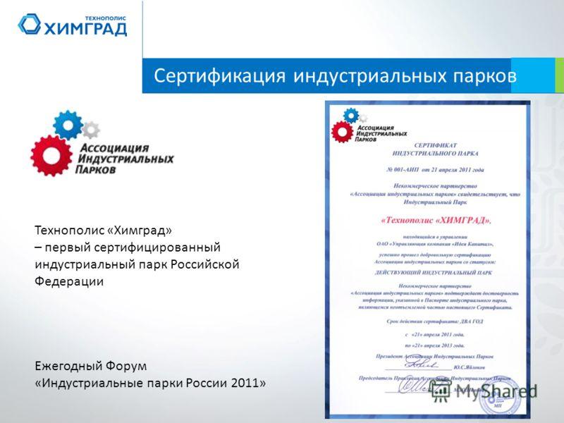 Технополис «Химград» – первый сертифицированный индустриальный парк Российской Федерации Ежегодный Форум «Индустриальные парки России 2011» Сертификация индустриальных парков