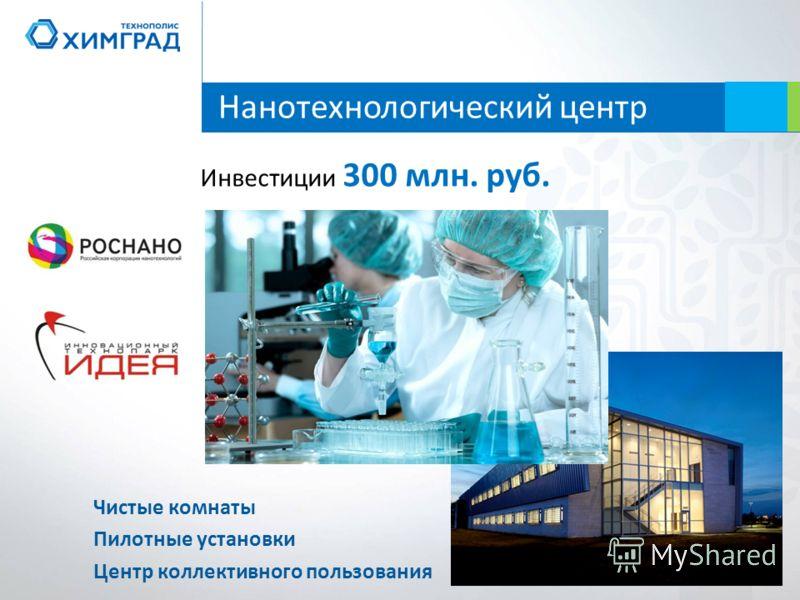 Нанотехнологический центр Инвестиции 300 млн. руб. Чистые комнаты Пилотные установки Центр коллективного пользования