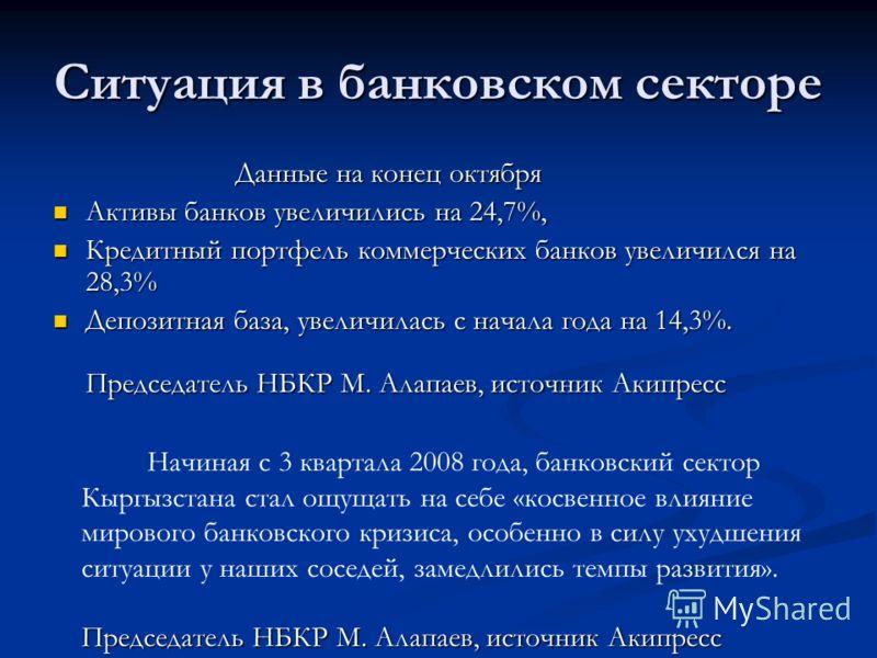 Ситуация в банковском секторе Данные на конец октября Данные на конец октября Активы банков увеличились на 24,7%, Активы банков увеличились на 24,7%, Кредитный портфель коммерческих банков увеличился на 28,3% Кредитный портфель коммерческих банков ув