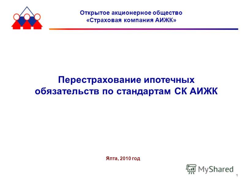 1 Открытое акционерное общество «Страховая компания АИЖК» Ялта, 2010 год Перестрахование ипотечных обязательств по стандартам СК АИЖК