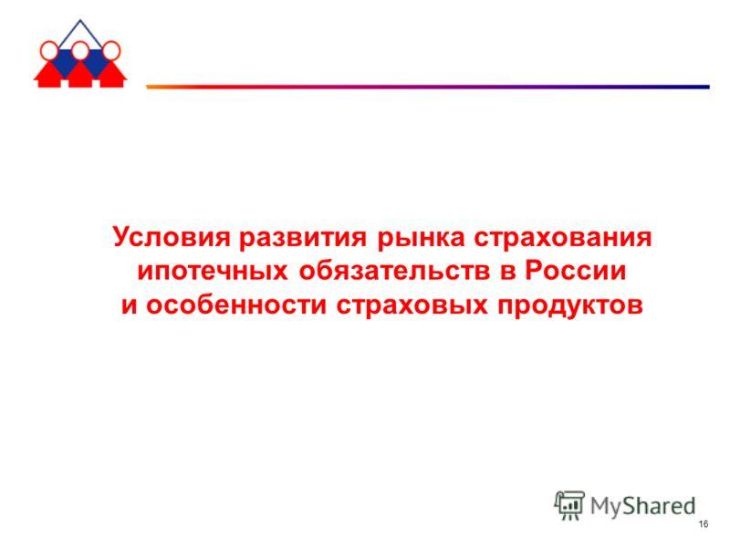 16 Условия развития рынка страхования ипотечных обязательств в России и особенности страховых продуктов