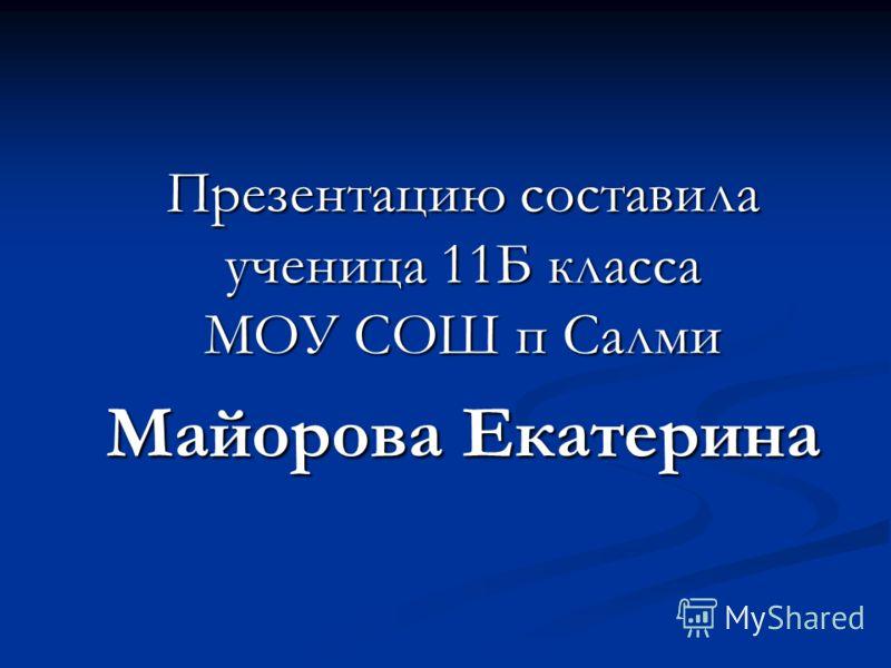 Презентацию составила ученица 11Б класса МОУ СОШ п Салми Майорова Екатерина