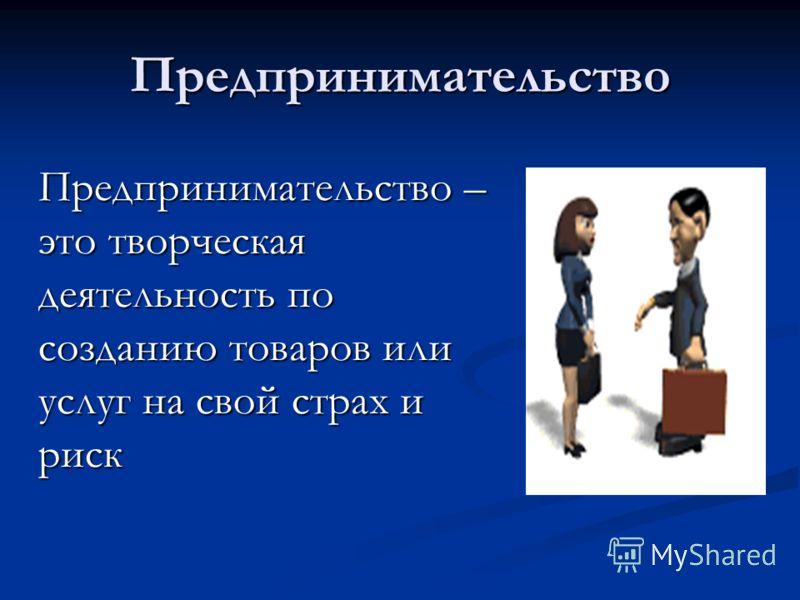 Предпринимательство Предпринимательство – это творческая деятельность по созданию товаров или услуг на свой страх и риск