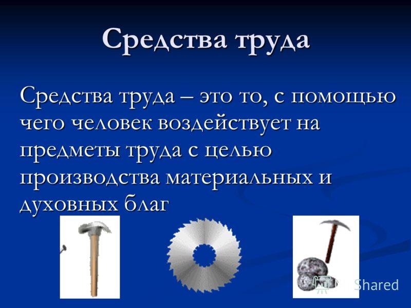 Средства труда – это то, с помощью чего человек воздействует на предметы труда с целью производства материальных и духовных благ Средства труда