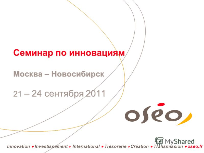 Innovation Investissement International Trésorerie Création Transmission oseo.fr Семинар по инновациям Москва – Новосибирск 21 – 24 сентября 2011