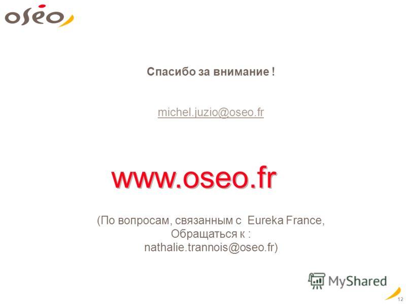 12 www.oseo.fr Спасибо за внимание ! michel.juzio@oseo.fr (По вопросам, связанным с Eureka France, Обращаться к : nathalie.trannois@oseo.fr)