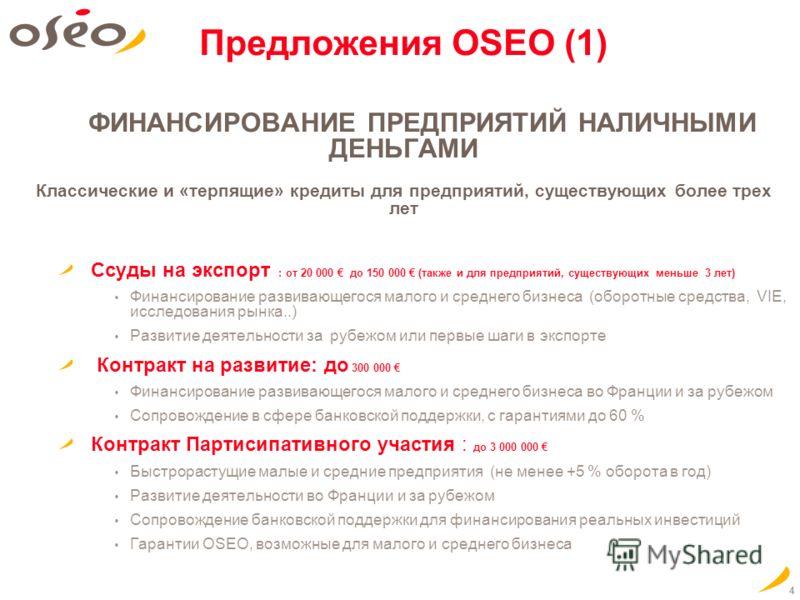 4 Предложения OSEO (1) ФИНАНСИРОВАНИЕ ПРЕДПРИЯТИЙ НАЛИЧНЫМИ ДЕНЬГАМИ Классические и «терпящие» кредиты для предприятий, существующих более трех лет Ссуды на экспорт : от 20 000 до 150 000 (также и для предприятий, существующих меньше 3 лет) Финансиро