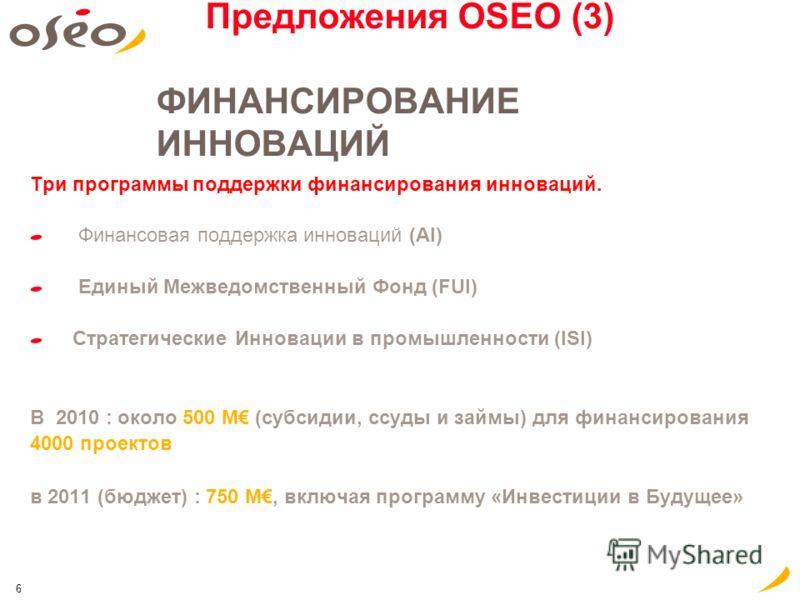 6 Предложения OSEO (3) ФИНАНСИРОВАНИЕ ИННОВАЦИЙ Три программы поддержки финансирования инноваций. Финансовая поддержка инноваций (AI) Единый Межведомственный Фонд (FUI) Стратегические Инновации в промышленности (ISI) В 2010 : около 500 M (субсидии, с