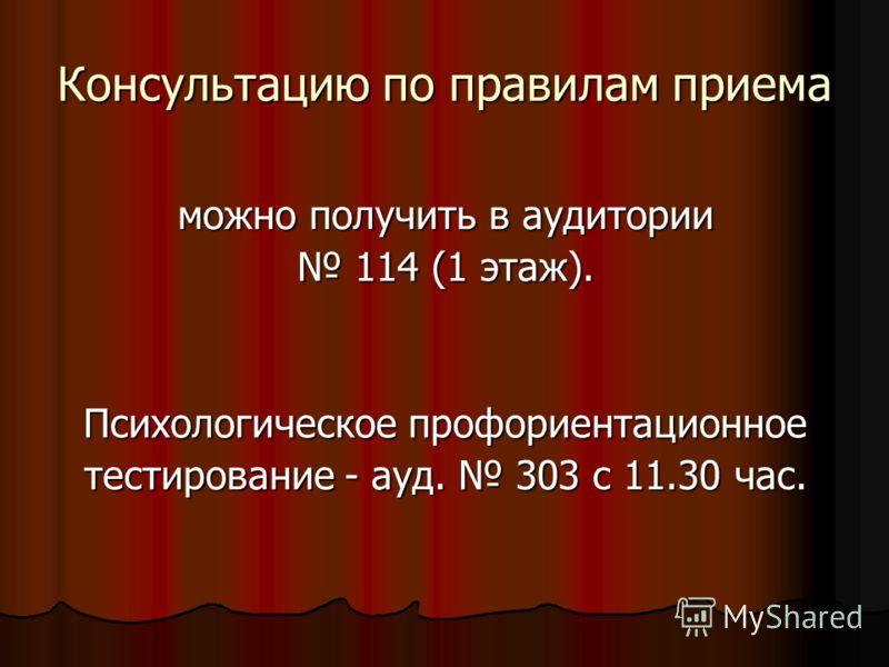 Консультацию по правилам приема можно получить в аудитории 114 (1 этаж). 114 (1 этаж). Психологическое профориентационное тестирование - ауд. 303 с 11.30 час.