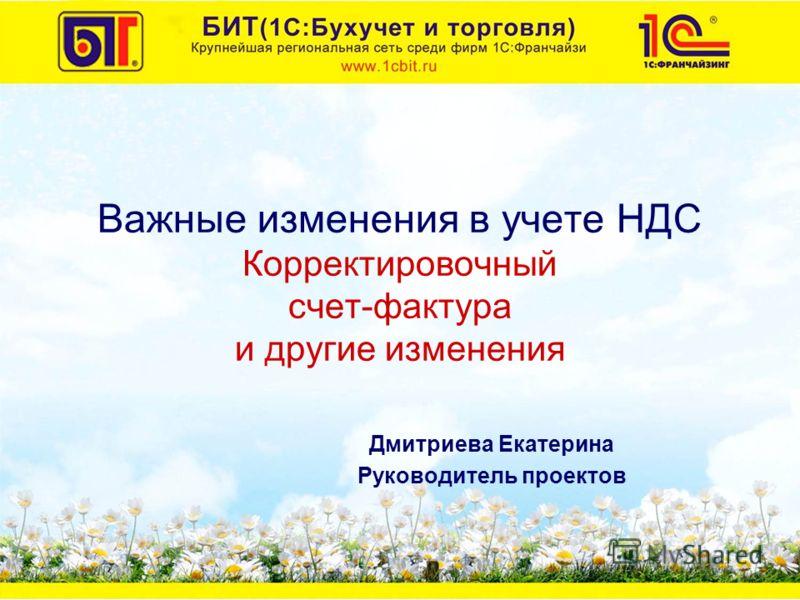 Важные изменения в учете НДС Корректировочный счет-фактура и другие изменения Дмитриева Екатерина Руководитель проектов