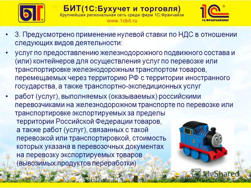 3. Предусмотрено применение нулевой ставки по НДС в отношении следующих видов деятельности: услуг по предоставлению железнодорожного подвижного состава и (или) контейнеров для осуществления услуг по перевозке или транспортировке железнодорожным транс