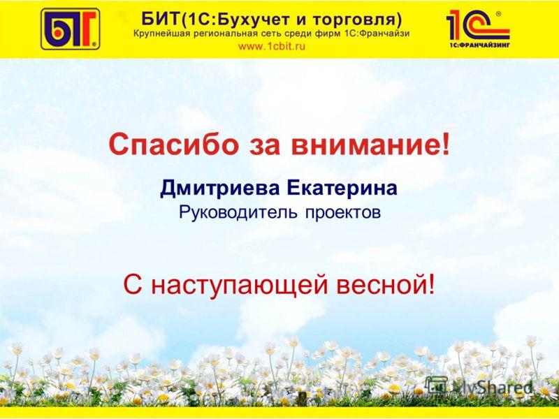 Дмитриева Екатерина Руководитель проектов С наступающей весной! Спасибо за внимание!