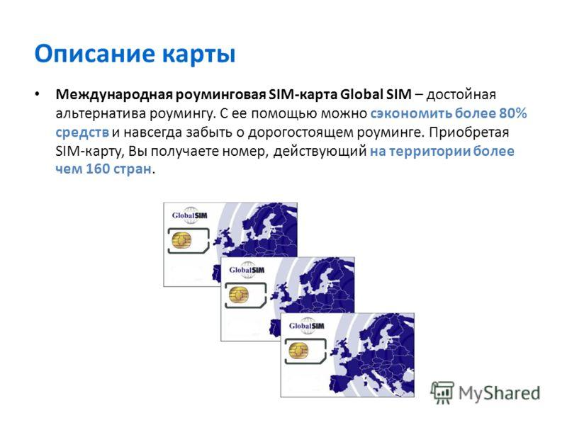 Описание карты Международная роуминговая SIM-карта Global SIM – достойная альтернатива роумингу. С ее помощью можно сэкономить более 80% средств и навсегда забыть о дорогостоящем роуминге. Приобретая SIM-карту, Вы получаете номер, действующий на терр