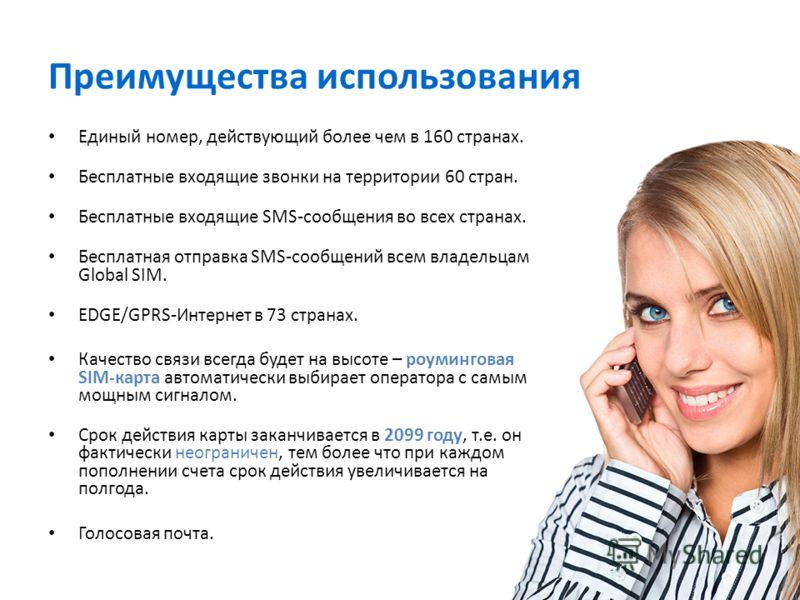 Преимущества использования Единый номер, действующий более чем в 160 странах. Бесплатные входящие звонки на территории 60 стран. Бесплатные входящие SMS-сообщения во всех странах. Бесплатная отправка SMS-сообщений всем владельцам Global SIM. EDGE/GPR