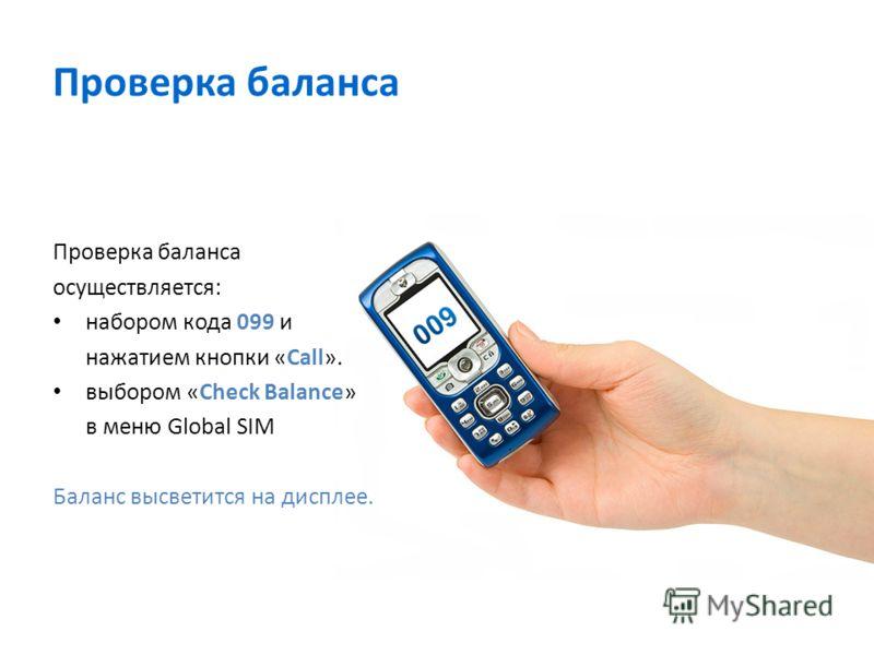 Проверка баланса осуществляется: набором кода 099 и нажатием кнопки «Call». выбором «Check Balance» в меню Global SIM Баланс высветится на дисплее.