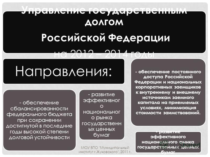 Управление государственным долгом Российской Федерации на 2012 – 2014 годы Направления: - обеспечение сбалансированности федерального бюджета при сохранении достигнутой в последние годы высокой степени долговой устойчивости - развитие эффективног о н