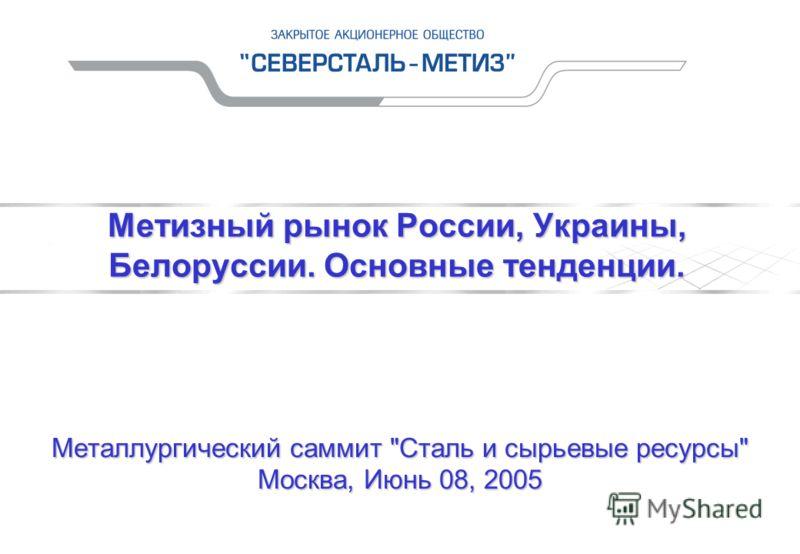 Металлургический саммит Сталь и сырьевые ресурсы Москва, Июнь 08, 2005 Метизный рынок России, Украины, Белоруссии. Основные тенденции.