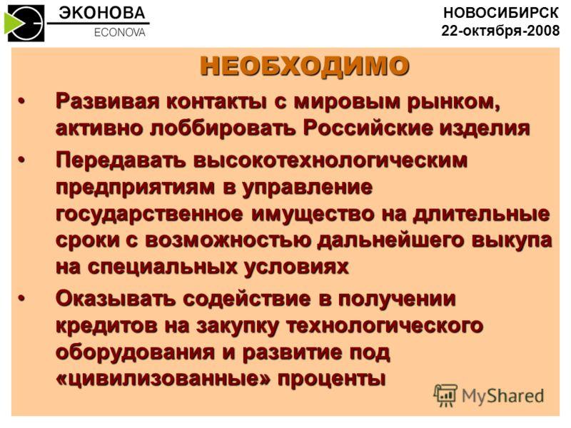 НЕОБХОДИМО Развивая контакты с мировым рынком, активно лоббировать Российские изделияРазвивая контакты с мировым рынком, активно лоббировать Российские изделия Передавать высокотехнологическим предприятиям в управление государственное имущество на дл