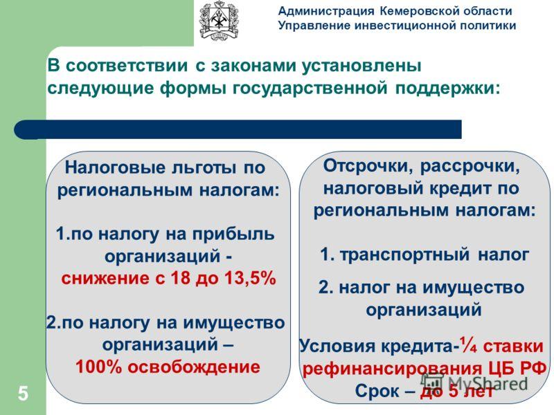 5 В соответствии с законами установлены следующие формы государственной поддержки: Администрация Кемеровской области Управление инвестиционной политики Налоговые льготы по региональным налогам: 1.по налогу на прибыль организаций - снижение с 18 до 13