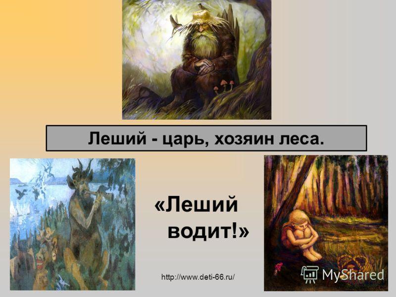 Леший - царь, хозяин леса. «Леший водит!» http://www.deti-66.ru/