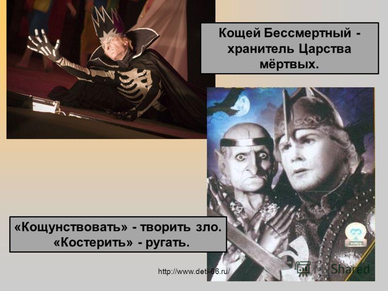 Кощей Бессмертный - хранитель Царства мёртвых. «Кощунствовать» - творить зло. «Костерить» - ругать. http://www.deti-66.ru/
