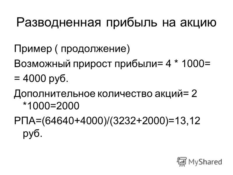 Разводненная прибыль на акцию Пример ( продолжение) Возможный прирост прибыли= 4 * 1000= = 4000 руб. Дополнительное количество акций= 2 *1000=2000 РПА=(64640+4000)/(3232+2000)=13,12 руб.