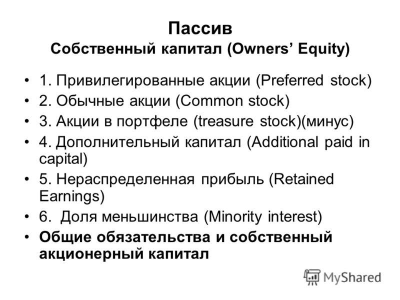 Пассив Собственный капитал (Owners Equity) 1. Привилегированные акции (Preferred stock) 2. Обычные акции (Common stock) 3. Акции в портфеле (treasure stock)(минус) 4. Дополнительный капитал (Additional paid in capital) 5. Нераспределенная прибыль (Re