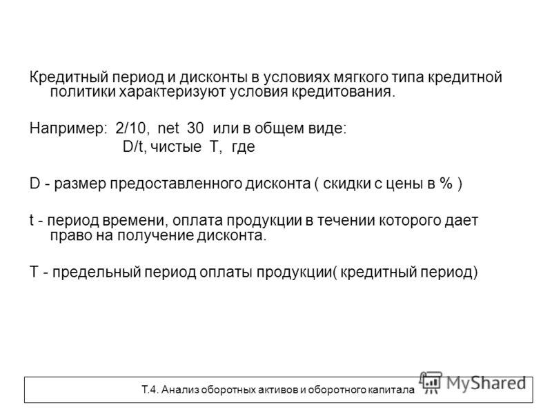 Кредитный период и дисконты в условиях мягкого типа кредитной политики характеризуют условия кредитования. Например: 2/10, net 30 или в общем виде: D/t, чистые Т, где D - размер предоставленного дисконта ( скидки с цены в % ) t - период времени, опла