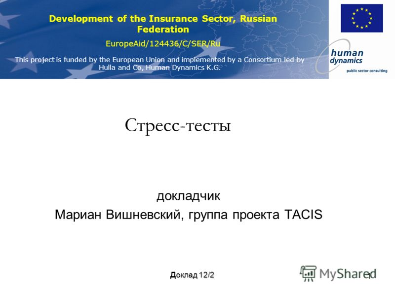 Development of the Insurance Sector, Russian Federation EuropeAid/124436/C/SER/Ru This project is funded by the European Union and implemented by a Consortium led by Hulla and Co, Human Dynamics K.G. 1 Стресс-тесты докладчик Мариан Вишневский, группа