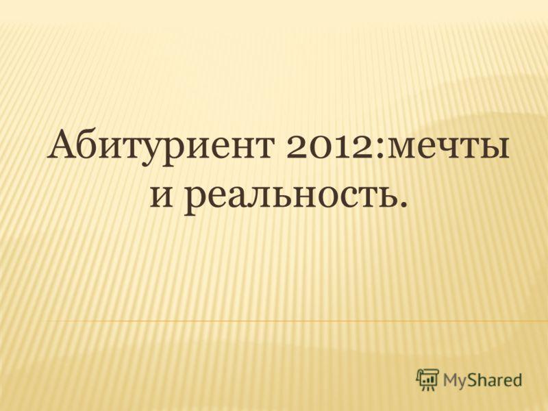 Абитуриент 2012:мечты и реальность.