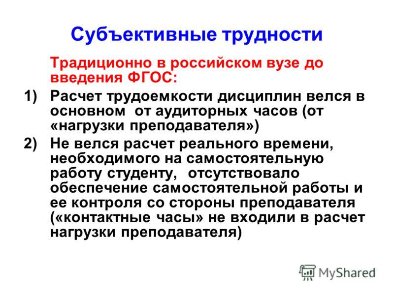 Субъективные трудности Традиционно в российском вузе до введения ФГОС: 1)Расчет трудоемкости дисциплин велся в основном от аудиторных часов (от «нагрузки преподавателя») 2)Не велся расчет реального времени, необходимого на самостоятельную работу студ