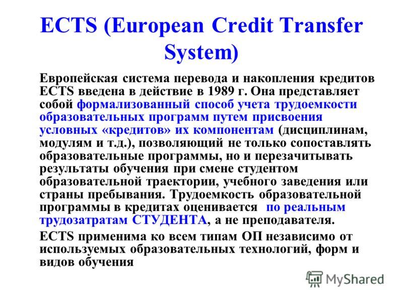 ECTS (European Credit Transfer System) Европейская система перевода и накопления кредитов ECTS введена в действие в 1989 г. Она представляет собой формализованный способ учета трудоемкости образовательных программ путем присвоения условных «кредитов»